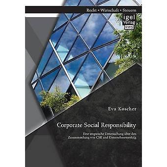 Corporate Social Responsibility Eine Empirische Untersuchung Uber Den Zusammenhang Von Csr Und Unternehmenserfolg by Koscher & Eva