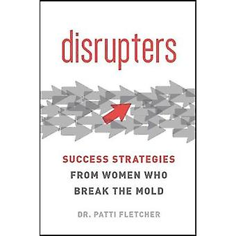 Disrupter - Success Strategies from Women Who Redefine It by Dr Patric