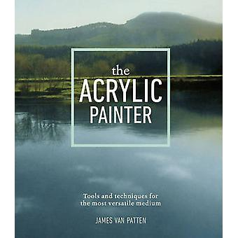 The Acrylic Painter - Tools and Techniques for the Most Versatile Medi