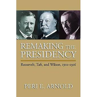 Remaking the Presidency - Roosevelt - Taft and Wilson - 1901-1916 by P