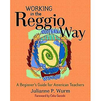Working in the Reggio Way - A Beginner's Guide for American Teachers b