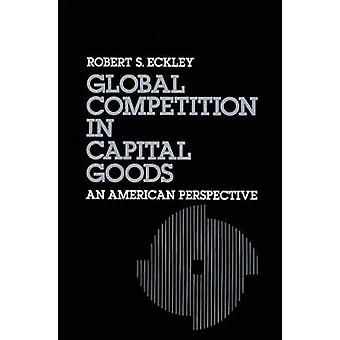 Global Competition in Capital Goods An American Perspective by Eckley & Robert S.