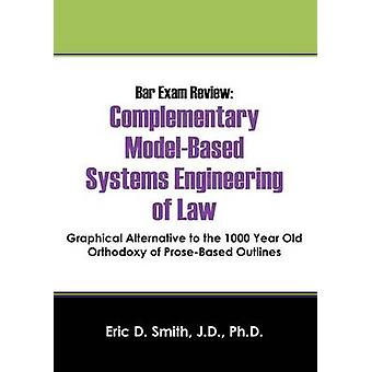 Bar Exam Review Complementary ModelBased Systems Engineering of Law  Graphical Alternative to the 1000 Year Old Orthodoxy of ProseB by Smith Jd Phd & Eric D.