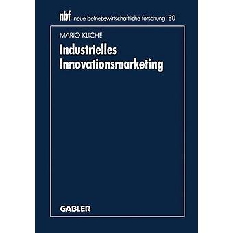 Industrielles Innovationsmarketing  Eine ganzheitliche Perspektive by Kliche & Mario