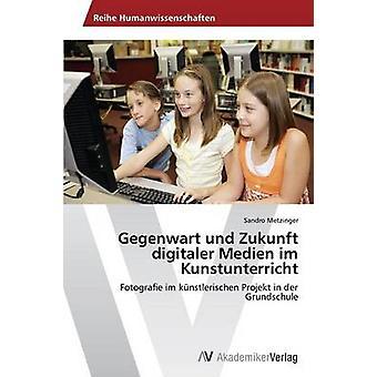 Gegenwart Und Zukunft Digitaler Medien Im Kunstunterricht par Metzinger Sandro
