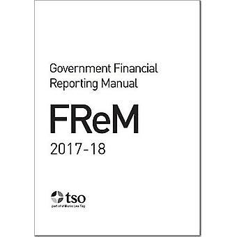 Government Financial Reporting Manual 2017-18 by Great Britain - H. M.