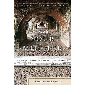 Lose Your Mother - A Journey Along the Atlantic Slave Route by Saidiya