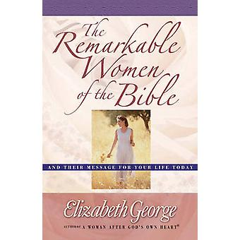 The Remarkable Women of the Bible - And Their Message for Your Life To