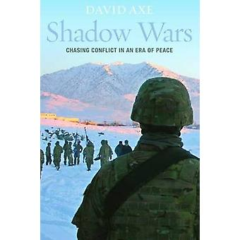 Shadow Wars - Chasing Conflict in an Era of Peace by David Axe - 97816
