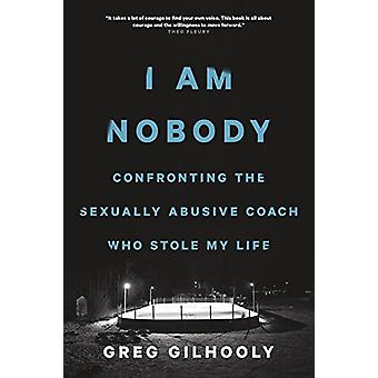 I Am Nobody - Confronting the Sexually Abusive Coach Who Stole My Life