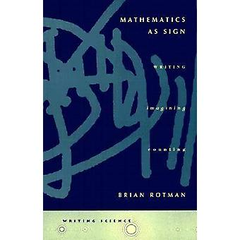 Mathematics as Sign - Writing - Imagining - Counting by Brian Rotman -