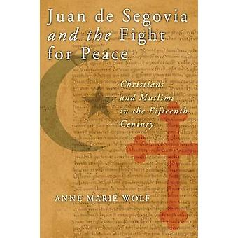 Juan de Segovia and the Fight for Peace Christians and Muslims in the Fifteenth Century by Wolf & Anne Marie