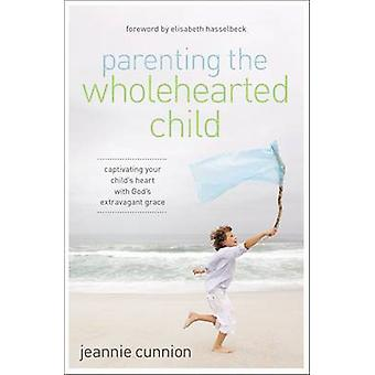 Parenting the Wholehearted Child Captivating Your Childs Heart with Gods Extravagant Grace by Cunnion & Jeannie