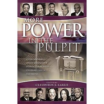 More Power in the Pulpit How Americas Most Effective Black Preachers Prepare Their Sermons by LaRue & Cleophus James