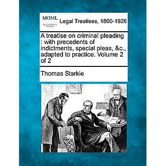 A treatise on criminal pleading  with precedents of indictments special pleas c. adapted to practice. Volume 2 of 2 by Starkie & Thomas