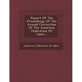 Report of the Proceedings of the Annual Convention of the American Federation of Labor... by American Federation of Labor