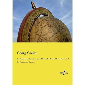 Landeskunde des Grossherzogtums Hessen der Provinz HessenNassau und des Frstentums Waldeck by Greim & Georg