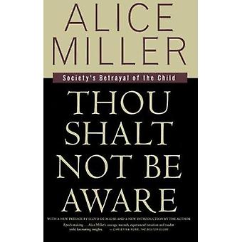 Thou Shalt Not Be Aware - Society's Betrayal of the Child by Alice Mil