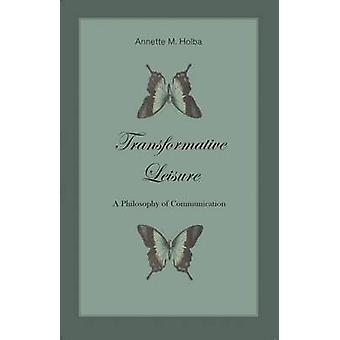 Transformative Leisure - A Philosophy of Communication by Annette Holb
