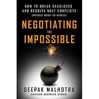 Negotiating the Impossible - How to Break Deadlocks and Resolve Ugly C