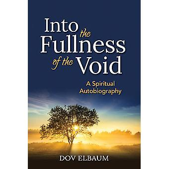 Into the Fullness of the Void - A Spiritual Autobiography by Dov Elbau