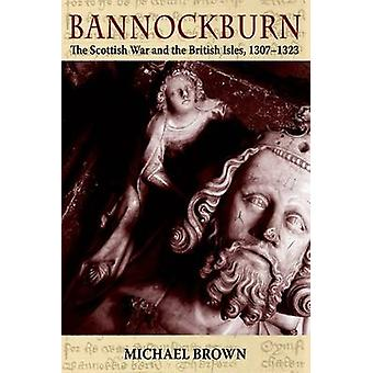 Bannockburn - The Scottish War and the British Isles - 1307-1323 by Mi