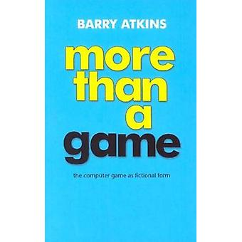 More Than a Game - The Computer Game as Fictional Form by Barry Atkins