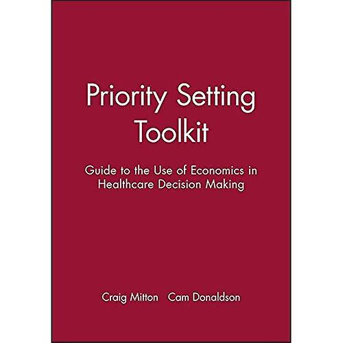 Priority Setting Toolkit  A Guide to the Use of Economics in Health Care Decision Making