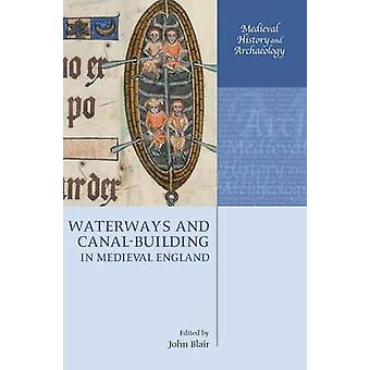 Waterways and CanalBuilding in Medieval England by Blair & John