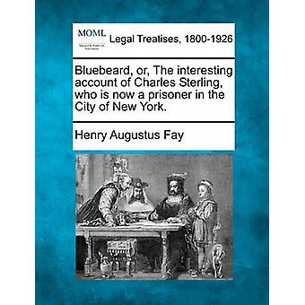 Bluebeard or The interesting account of Charles Sterling who is now a prisoner in the City of New York. by Fay & Henry Augustus