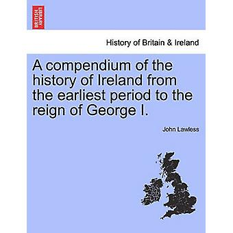 A compendium of the history of Ireland from the earliest period to the reign of George I. The Third Edition. Vol. I. by Lawless & John