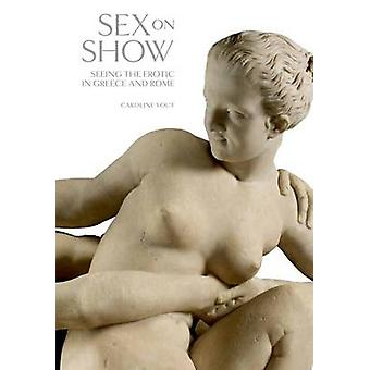 Sex on Show - Seeing the Erotic in Greece and Rome by Caroline Vout -