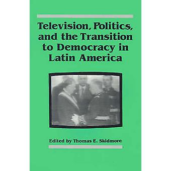 Television - Politics - and the Transition to Democracy in Latin Amer