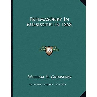 Freemasonry in Mississippi in 1868 by William H Grimshaw - 9781163022