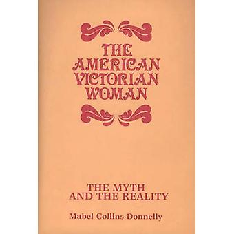 The American Victorian Woman The Myth and the Reality by Donnelly & Mabel Collins