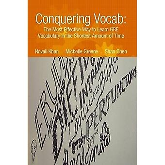 Conquering Vocab The Most Effective Way to Learn GRE Vocabulary in the Shortest Amount of Time by Khan & Novall