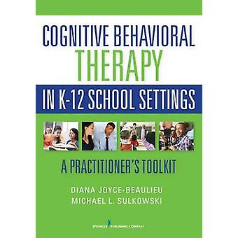 Cognitive Behavioral Therapy in K12 School Settings A Practitioners Toolkit by JoyceBeaulieu & Diana