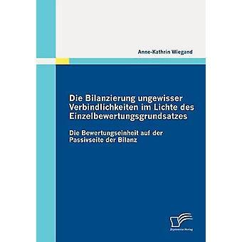 Die Bilanzierung ungewisser Verbindlichkeiten im Lichte des Einzelbewertungsgrundsatzes by Wiegand & AnneKathrin