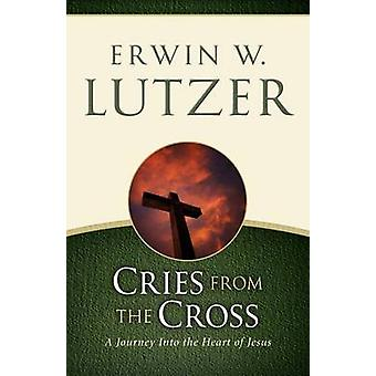 Cries from the Cross - A Journey Into the Heart of Jesus by Erwin W Lu