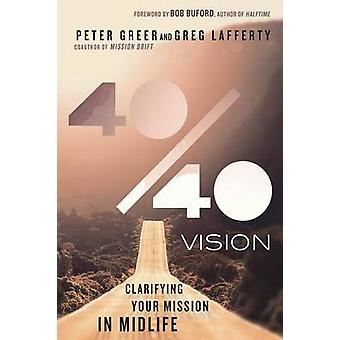 40/40 Vision - Clarifying Your Mission in Midlife by Peter Greer - Gre