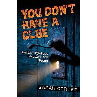 You Don't Have a Clue - Latino Mystery Stories for Teens by Sarah Cort
