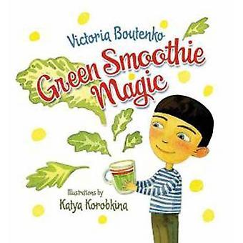 Green Smoothie Magic by Victoria Boutenko - Katya Korobkino - 9781583