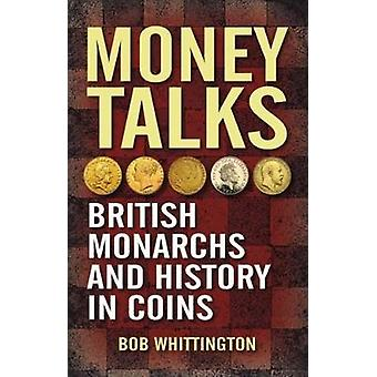 Money Talks - British Monarchs and History in Coins by Bob Whittington