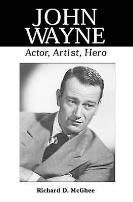 John Wayne - Actor - Artist - Hero (New edition) by Richard D. McGhee
