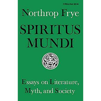 Spiritus Mundi Essays on Literature Myth and Society by Frye & Northrop