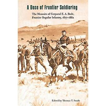 A Dose of Frontier Soldiering The Memoirs of Corporal E. A. Bode Frontier Regular Infantry 18771882 by Smith & Thomas T.