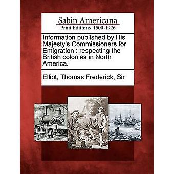 Information published by His Majestys Commissioners for Emigration  respecting the British colonies in North America. by Elliot & Thomas Frederick & Sir
