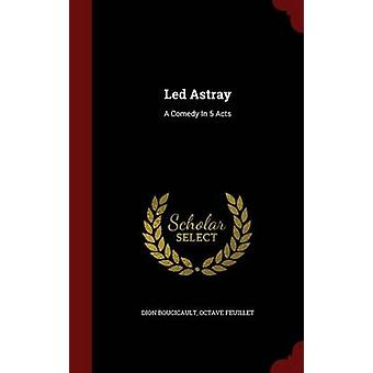 Led Astray A Comedy In 5 Acts by Boucicault & Dion