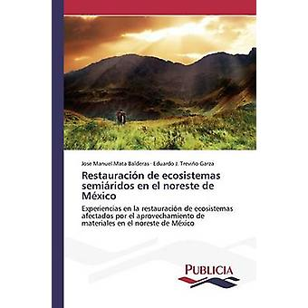 Restauracin de ecosistemas semiridos en el noreste de Mxico by Mata Balderas Jose Manuel