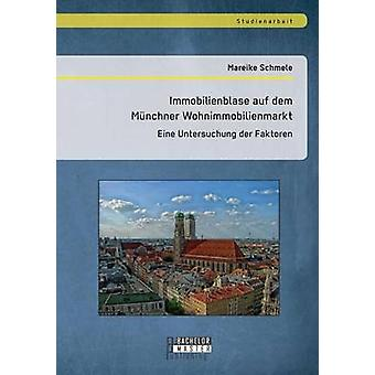 Immobilienblase auf dem Mnchner Wohnimmobilienmarkt Eine Untersuchung der Faktoren by Schmele & Mareike